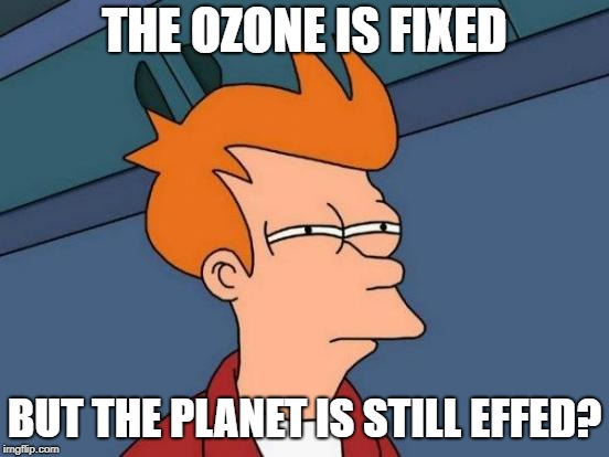Futurama Fry Meme | THE OZONE IS FIXED BUT THE PLANET IS STILL EFFED? | image tagged in memes,futurama fry | made w/ Imgflip meme maker