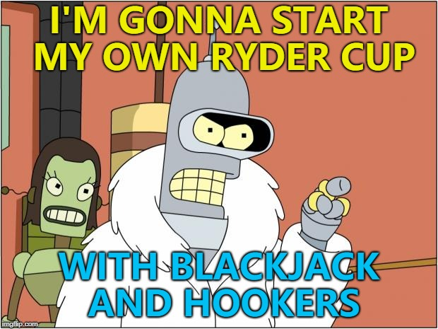 And no water... :) |  I'M GONNA START MY OWN RYDER CUP; WITH BLACKJACK AND HOOKERS | image tagged in memes,bender,ryder cup,golf,sport | made w/ Imgflip meme maker