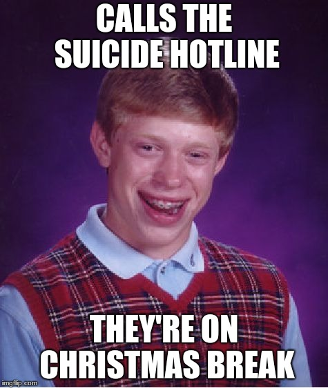 Bad Luck Brian | CALLS THE SUICIDE HOTLINE THEY'RE ON CHRISTMAS BREAK | image tagged in memes,bad luck brian | made w/ Imgflip meme maker