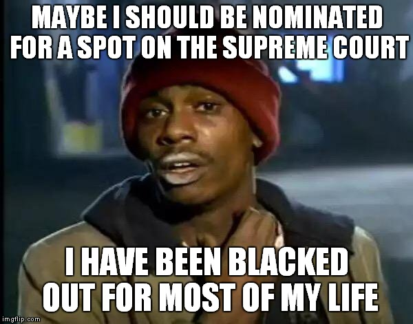 I Got Next For The Supreme Court! Brett Kavanaugh: I'll Drink To That! | MAYBE I SHOULD BE NOMINATED FOR A SPOT ON THE SUPREME COURT I HAVE BEEN BLACKED OUT FOR MOST OF MY LIFE | image tagged in memes,y'all got any more of that,brett kavanaugh | made w/ Imgflip meme maker