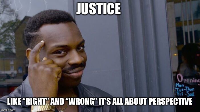 "Roll Safe Think About It Meme | JUSTICE LIKE ""RIGHT"" AND ""WRONG"" IT'S ALL ABOUT PERSPECTIVE 