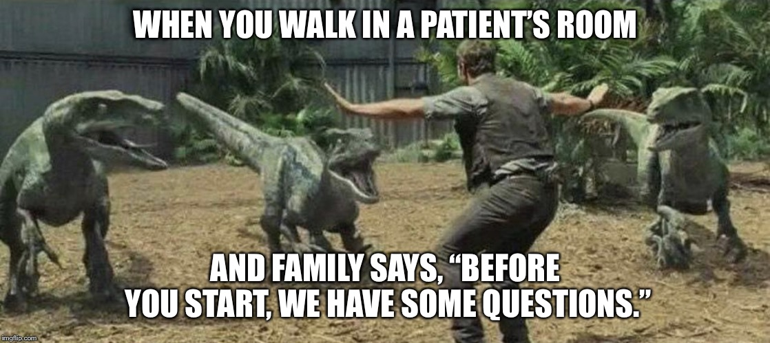 "Patient family members | WHEN YOU WALK IN A PATIENT'S ROOM AND FAMILY SAYS, ""BEFORE YOU START, WE HAVE SOME QUESTIONS."" 