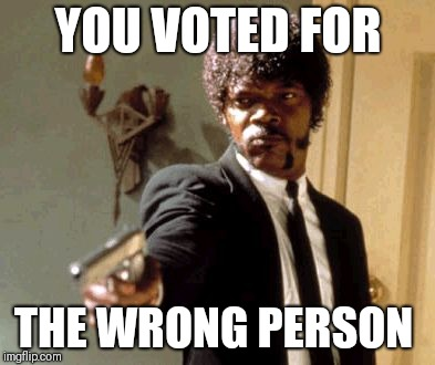 Say That Again I Dare You Meme |  YOU VOTED FOR; THE WRONG PERSON | image tagged in memes,say that again i dare you | made w/ Imgflip meme maker