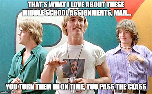 THAT'S WHAT I LOVE ABOUT THESE MIDDLE SCHOOL ASSIGNMENTS, MAN... YOU TURN THEM IN ON TIME, YOU PASS THE CLASS | image tagged in dazed and confused | made w/ Imgflip meme maker