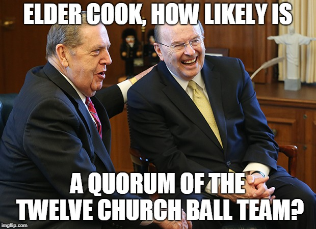 ELDER COOK, HOW LIKELY IS; A QUORUM OF THE TWELVE CHURCH BALL TEAM? | made w/ Imgflip meme maker
