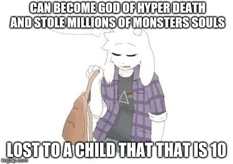 CAN BECOME GOD OF HYPER DEATH AND STOLE MILLIONS OF MONSTERS SOULS; LOST TO A CHILD THAT THAT IS 10 | image tagged in asriel | made w/ Imgflip meme maker