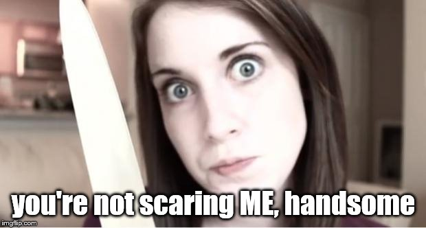Overly Attached Girlfriend Knife | you're not scaring ME, handsome | image tagged in overly attached girlfriend knife | made w/ Imgflip meme maker