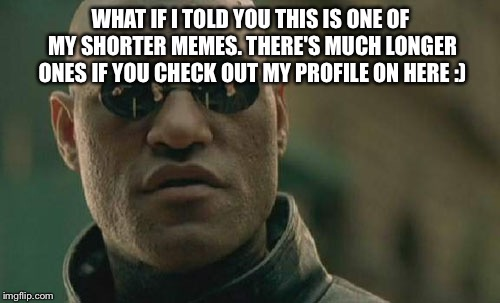 WHAT IF I TOLD YOU THIS IS ONE OF MY SHORTER MEMES. THERE'S MUCH LONGER ONES IF YOU CHECK OUT MY PROFILE ON HERE :) | image tagged in memes,matrix morpheus | made w/ Imgflip meme maker