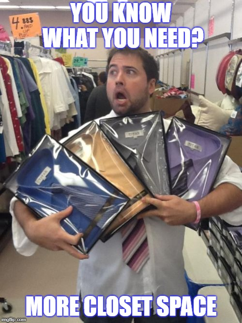 So Many Shirts | YOU KNOW WHAT YOU NEED? MORE CLOSET SPACE | image tagged in memes,so many shirts | made w/ Imgflip meme maker