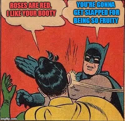 Batman Slapping Robin Meme | ROSES ARE RED, I LIKE YOUR BOOTY YOU'RE GONNA GET SLAPPED FOR BEING SO FRUITY | image tagged in memes,batman slapping robin | made w/ Imgflip meme maker