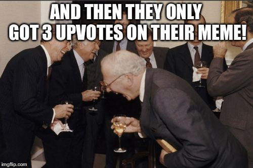 AND THEN THEY ONLY GOT 3 UPVOTES ON THEIR MEME! | image tagged in memes,laughing men in suits | made w/ Imgflip meme maker
