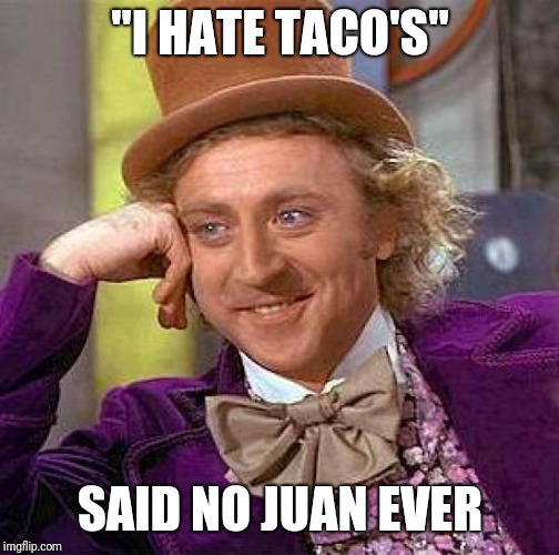 "Creepy Condescending Wonka Meme | ""I HATE TACO'S"" SAID NO JUAN EVER 