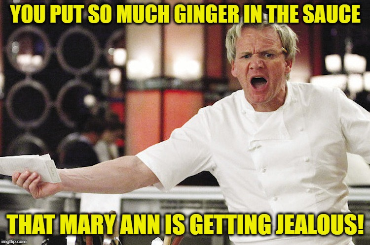 Ginger Sauce  | YOU PUT SO MUCH GINGER IN THE SAUCE THAT MARY ANN IS GETTING JEALOUS! | image tagged in funny memes,chef ramsay,gilligan's island,angry chef,food | made w/ Imgflip meme maker