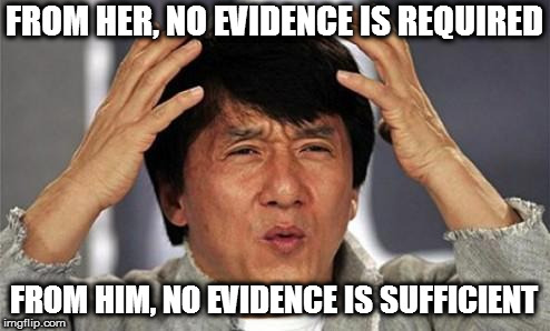 Jackie Chan WTF | FROM HER, NO EVIDENCE IS REQUIRED FROM HIM, NO EVIDENCE IS SUFFICIENT | image tagged in jackie chan wtf | made w/ Imgflip meme maker