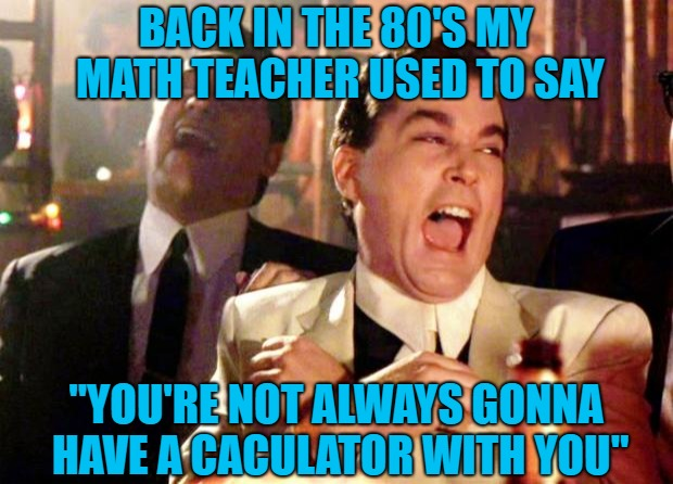 "Little did we know back then that we'd have the world in our hands!!! | BACK IN THE 80'S MY MATH TEACHER USED TO SAY ""YOU'RE NOT ALWAYS GONNA HAVE A CACULATOR WITH YOU"" 