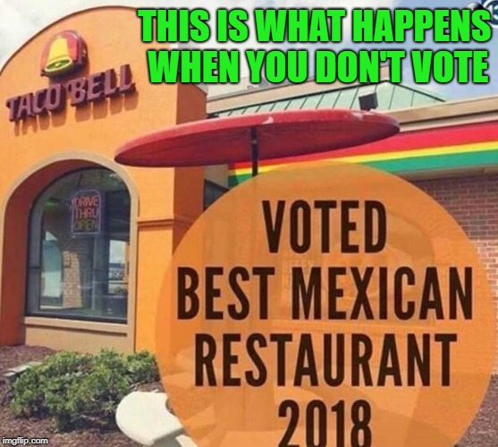 Always make sure your voice is heard!!! | THIS IS WHAT HAPPENS WHEN YOU DON'T VOTE | image tagged in taco bell,memes,voting,funny,votes gone wrong,taco hell | made w/ Imgflip meme maker