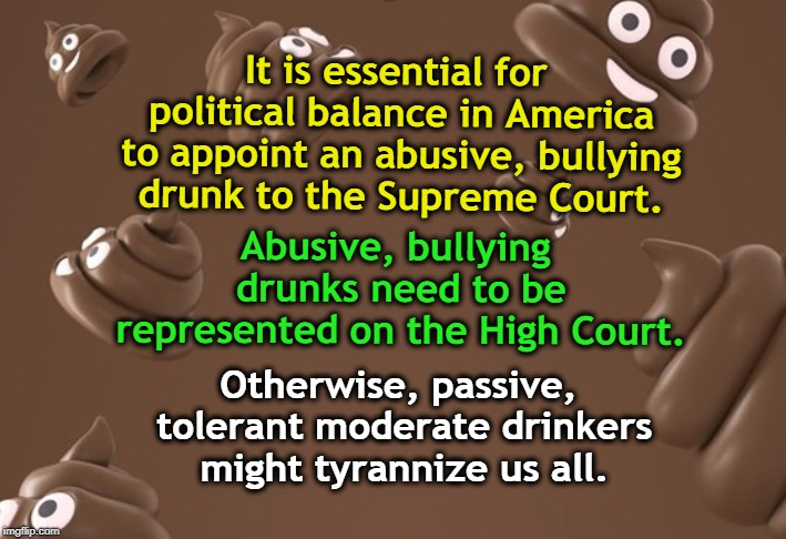 It is essential for political balance in America to appoint an abusive, bullying drunk to the Supreme Court. Otherwise, passive, tolerant mo | image tagged in brett kavanaugh,abuse,bullying,supreme court,drunk,tyranny | made w/ Imgflip meme maker