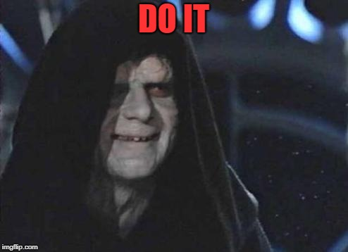 Emperor Palpatine  | DO IT | image tagged in emperor palpatine | made w/ Imgflip meme maker