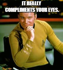 kirk the flirt | IT REALLY COMPLIMENTS YOUR EYES. | image tagged in kirk the flirt | made w/ Imgflip meme maker