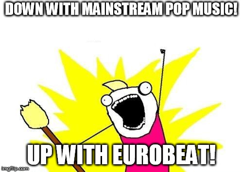 X All The Y Meme | DOWN WITH MAINSTREAM POP MUSIC! UP WITH EUROBEAT! | image tagged in memes,x all the y | made w/ Imgflip meme maker
