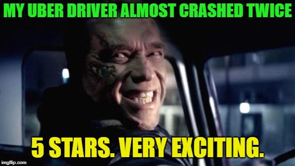 super uber | MY UBER DRIVER ALMOST CRASHED TWICE 5 STARS. VERY EXCITING. | image tagged in terminator,uber,memes,funny | made w/ Imgflip meme maker