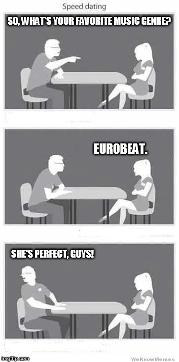 Speed dating | SO, WHAT'S YOUR FAVORITE MUSIC GENRE? EUROBEAT. SHE'S PERFECT, GUYS! | image tagged in speed dating | made w/ Imgflip meme maker