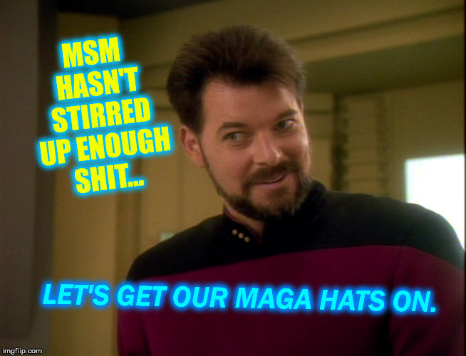 Riker Lets Start Some Trouble | MSM HASN'T STIRRED UP ENOUGH SHIT... LET'S GET OUR MAGA HATS ON. | image tagged in riker lets start some trouble | made w/ Imgflip meme maker
