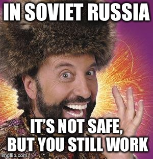 Yakov Smirnoff | IN SOVIET RUSSIA IT'S NOT SAFE, BUT YOU STILL WORK | image tagged in yakov smirnoff | made w/ Imgflip meme maker