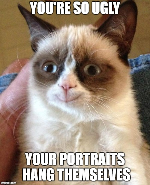 Grumpy Cat Happy | YOU'RE SO UGLY YOUR PORTRAITS HANG THEMSELVES | image tagged in memes,grumpy cat happy,grumpy cat | made w/ Imgflip meme maker