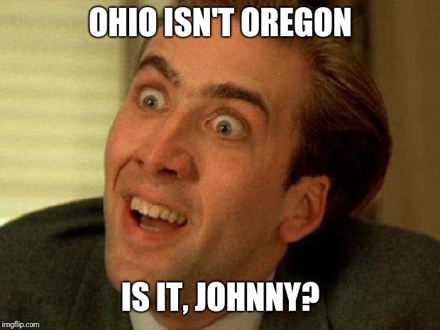Nicolas cage | OHIO ISN'T OREGON IS IT, JOHNNY? | image tagged in nicolas cage | made w/ Imgflip meme maker