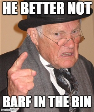 Angry Old Man | HE BETTER NOT BARF IN THE BIN | image tagged in angry old man | made w/ Imgflip meme maker