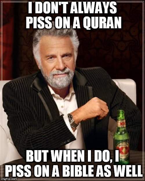 The Most Interesting Man In The World | I DON'T ALWAYS PISS ON A QURAN BUT WHEN I DO, I PISS ON A BIBLE AS WELL | image tagged in memes,the most interesting man in the world,quran,bible,piss,urine | made w/ Imgflip meme maker