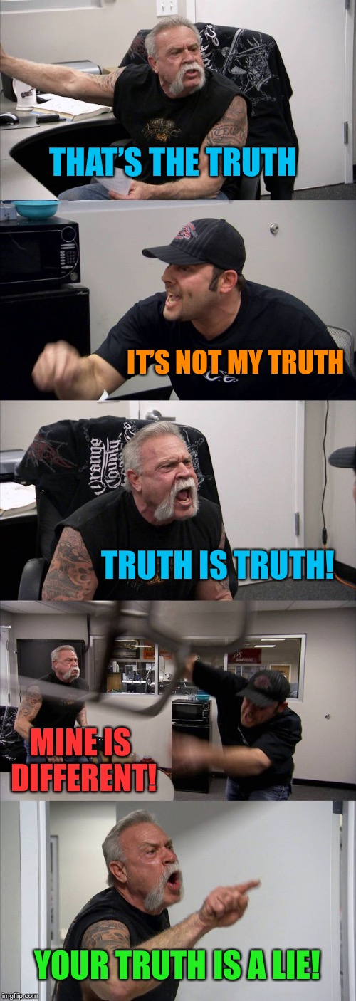 American Chopper Argument Meme | THAT'S THE TRUTH IT'S NOT MY TRUTH TRUTH IS TRUTH! MINE IS DIFFERENT! YOUR TRUTH IS A LIE! | image tagged in memes,american chopper argument | made w/ Imgflip meme maker