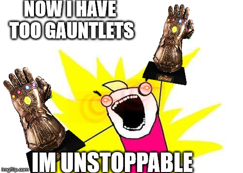 HE FOUND TWO OF THEM RUN! DONT STAND THERE he said two wrong too | NOW I HAVE TOO GAUNTLETS IM UNSTOPPABLE | image tagged in memes,x all the y | made w/ Imgflip meme maker