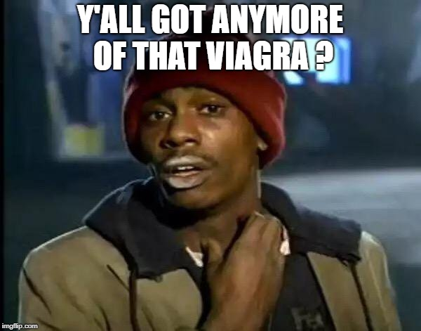 Y'all Got Any More Of That Meme | Y'ALL GOT ANYMORE OF THAT VIAGRA ? | image tagged in memes,y'all got any more of that | made w/ Imgflip meme maker