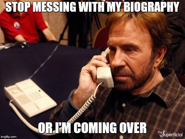 Chuck Norris Phone Meme | STOP MESSING WITH MY BIOGRAPHY OR I'M COMING OVER | image tagged in memes,chuck norris phone,chuck norris | made w/ Imgflip meme maker