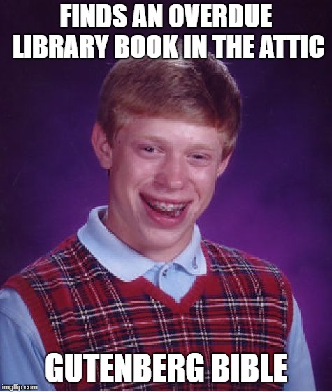 Bad Luck Brian Meme | FINDS AN OVERDUE LIBRARY BOOK IN THE ATTIC GUTENBERG BIBLE | image tagged in memes,bad luck brian | made w/ Imgflip meme maker