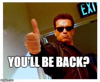 terminator thumbs up | YOU'LL BE BACK? | image tagged in terminator thumbs up | made w/ Imgflip meme maker