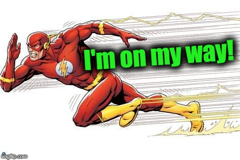 Flash | I'm on my way! | image tagged in flash | made w/ Imgflip meme maker