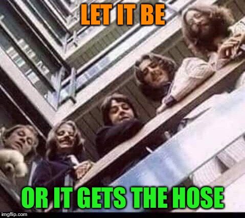 Silence of the Beatles | LET IT BE OR IT GETS THE HOSE | image tagged in the beatles,buffalo bill silence of the lambs,it puts the lotion on the skin,funny memes | made w/ Imgflip meme maker