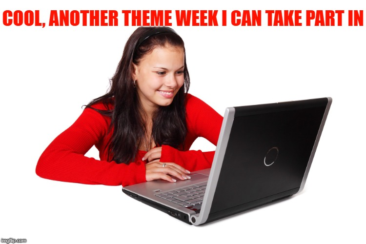Beautiful Girl On Computer Craziness | COOL, ANOTHER THEME WEEK I CAN TAKE PART IN | image tagged in beautiful girl on computer craziness | made w/ Imgflip meme maker