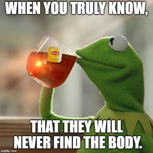 But Thats None Of My Business Meme | WHEN YOU TRULY KNOW, THAT THEY WILL NEVER FIND THE BODY. | image tagged in memes,but thats none of my business,kermit the frog | made w/ Imgflip meme maker