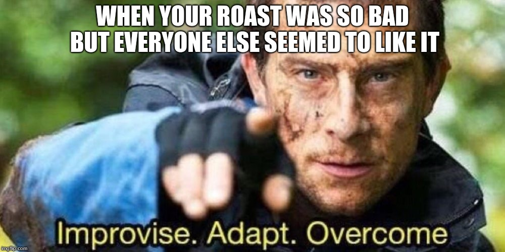 Improvise. Adapt. Overcome | WHEN YOUR ROAST WAS SO BAD BUT EVERYONE ELSE SEEMED TO LIKE IT | image tagged in improvise adapt overcome | made w/ Imgflip meme maker
