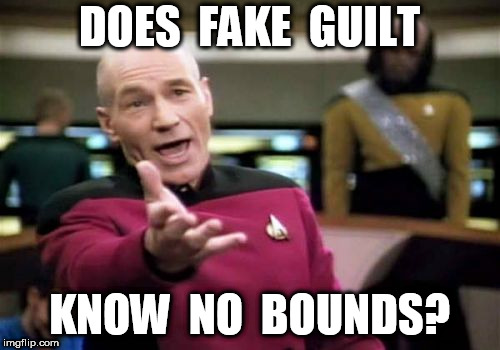 Picard Wtf Meme | DOES  FAKE  GUILT KNOW  NO  BOUNDS? | image tagged in memes,picard wtf | made w/ Imgflip meme maker