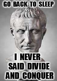 julius caesar | GO  BACK  TO  SLEEP I  NEVER  SAID  DIVIDE  AND  CONQUER | image tagged in julius caesar | made w/ Imgflip meme maker