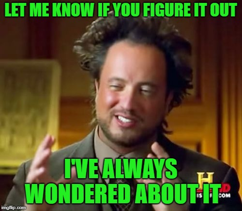 Ancient Aliens Meme | LET ME KNOW IF YOU FIGURE IT OUT I'VE ALWAYS WONDERED ABOUT IT | image tagged in memes,ancient aliens | made w/ Imgflip meme maker
