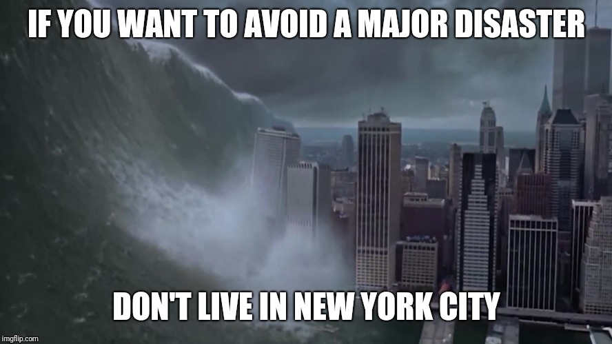 IF YOU WANT TO AVOID A MAJOR DISASTER DON'T LIVE IN NEW YORK CITY | image tagged in AdviceAnimals | made w/ Imgflip meme maker
