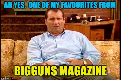 al bundy | AH YES.  ONE OF MY FAVOURITES FROM BIGGUNS MAGAZINE | image tagged in al bundy | made w/ Imgflip meme maker