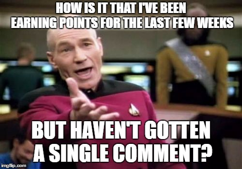 Picard Wtf Meme | HOW IS IT THAT I'VE BEEN EARNING POINTS FOR THE LAST FEW WEEKS BUT HAVEN'T GOTTEN A SINGLE COMMENT? | image tagged in memes,picard wtf | made w/ Imgflip meme maker