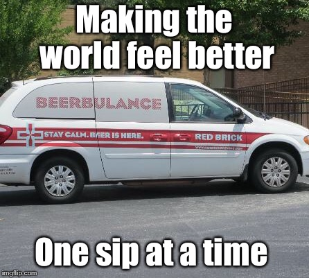 Last call.. | Making the world feel better One sip at a time | image tagged in beer,last call,beerbulance,feel better | made w/ Imgflip meme maker